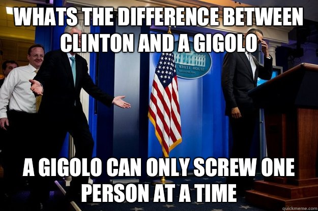 Whats the difference between Clinton and a gigolo A gigolo can only screw one person at a time - Whats the difference between Clinton and a gigolo A gigolo can only screw one person at a time  Inappropriate Timing Bill Clinton