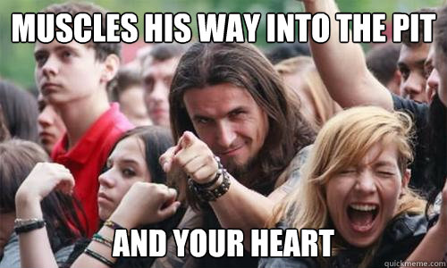Muscles his way into the pit And your heart - Muscles his way into the pit And your heart  Ridiculously Photogenic Metal Fan