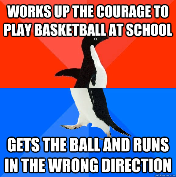 WORKS UP THE COURAGE TO PLAY BASKETBALL AT SCHOOL GETS THE BALL AND RUNS IN THE WRONG DIRECTION  - WORKS UP THE COURAGE TO PLAY BASKETBALL AT SCHOOL GETS THE BALL AND RUNS IN THE WRONG DIRECTION   Socially Awesome Awkward Penguin