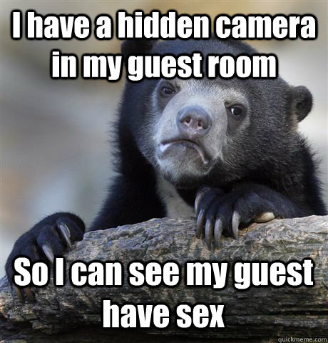 I have a hidden camera in my guest room So I can see my guest have sex - I have a hidden camera in my guest room So I can see my guest have sex  Confession Bear