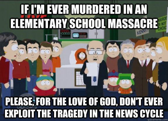 if I'm ever murdered in an elementary school massacre please, for the love of god, don't ever exploit the tragedy in the news cycle - if I'm ever murdered in an elementary school massacre please, for the love of god, don't ever exploit the tragedy in the news cycle  Misc