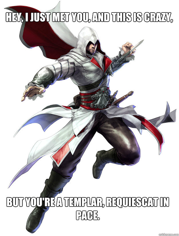 Hey, I just met you, and this is crazy, But you're a templar, requiescat in pace.  Assassins Creed Meme