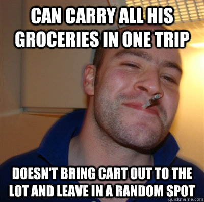 Can carry all his groceries in one trip Doesn't bring cart out to the lot and leave in a random spot - Can carry all his groceries in one trip Doesn't bring cart out to the lot and leave in a random spot  GoodGuyGreg