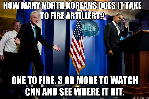How many North Koreans does it take to fire artillery? one to fire, 3 or more to watch cnn and see where it hit. - How many North Koreans does it take to fire artillery? one to fire, 3 or more to watch cnn and see where it hit.  Inappropriate Timing Bill Clinton