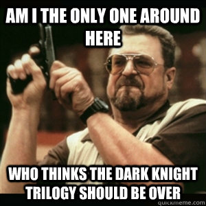 AM I THE ONLY ONE AROUND HERE who thinks the dark knight trilogy should be over
