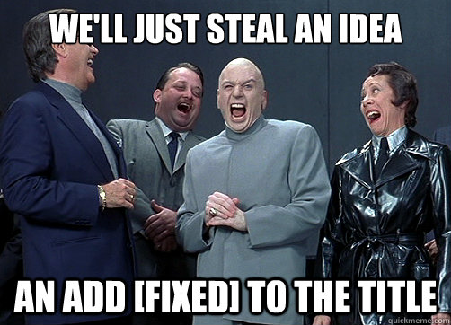 We'll just steal an idea An add [FIXED] to the title - We'll just steal an idea An add [FIXED] to the title  Misc