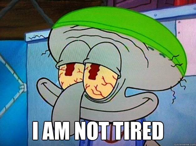 i am not tired -  i am not tired  Blissful Squidward