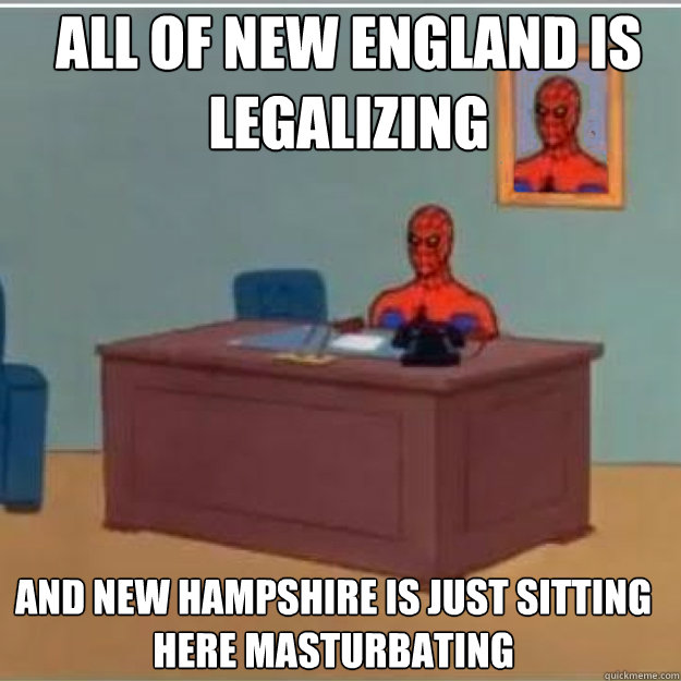 All of New England is Legalizing And new hampshire is just sitting here masturbating