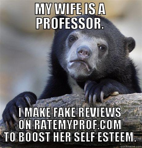 MY WIFE IS A PROFESSOR. I MAKE FAKE REVIEWS ON RATEMYPROF.COM TO BOOST HER SELF ESTEEM.