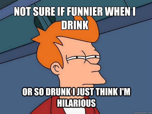 not sure if funnier when I drink or so drunk I just think i'm hilarious - not sure if funnier when I drink or so drunk I just think i'm hilarious  Futurama Fry