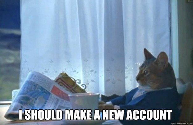 I should make a new account - I should make a new account  Sophisticated Cat