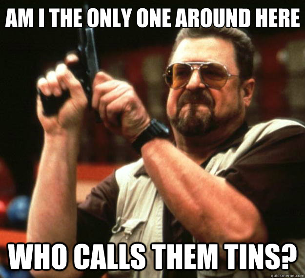 Am I the only one around here Who calls them tins? - Am I the only one around here Who calls them tins?  Misc