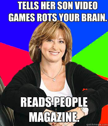 Tells her son video games rots your brain. Reads people magazine. - Tells her son video games rots your brain. Reads people magazine.  Sheltering Suburban Mom