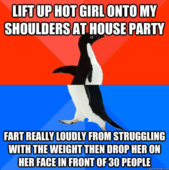 lift up hot girl onto my shoulders at house party fart really loudly from struggling with the weight then drop her on her face in front of 30 people  Socially Awesome Awkward Penguin