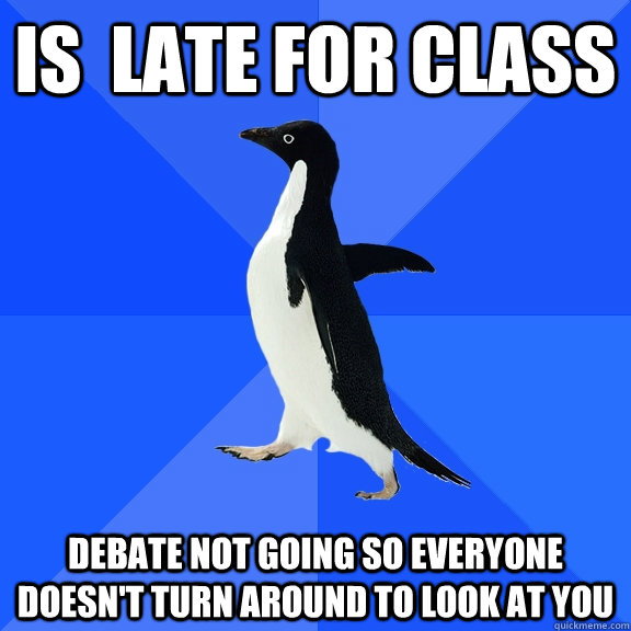 Is  late for class debate not going so everyone doesn't turn around to look at you - Is  late for class debate not going so everyone doesn't turn around to look at you  Socially Awkward Penguin