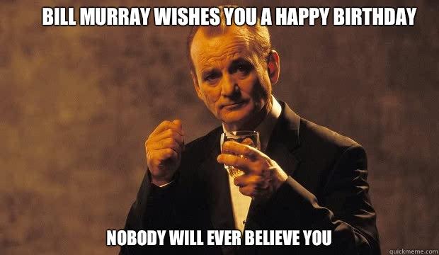 Bill murray wishes you a happy birthday nobody will ever believe bill murray wishes you a happy birthday nobody will ever believe you sciox Gallery