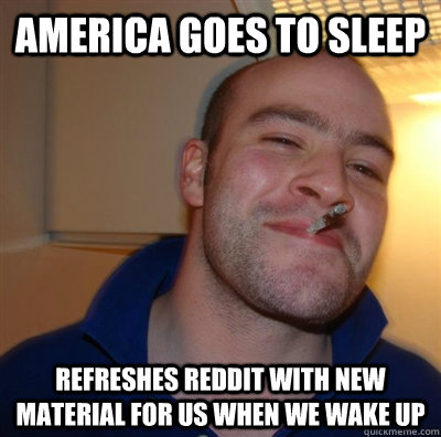 America goes to sleep Refreshes reddit with new material for us when we wake up