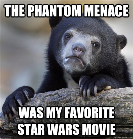 The Phantom Menace was my favorite  Star Wars movie - The Phantom Menace was my favorite  Star Wars movie  Confession Bear