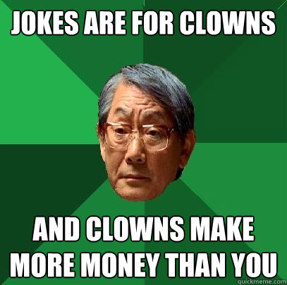 jokes are for clowns and clowns make more money than you - jokes are for clowns and clowns make more money than you  High Expectations Asian Father