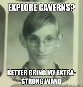 Explore caverns? Better bring my extra-strong wand - Explore caverns? Better bring my extra-strong wand  creepy gamer guy