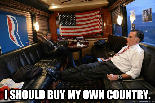 I should buy my own country. -  I should buy my own country.  Sudden Realization Romney