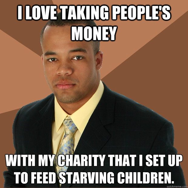 I love taking people's money with my charity that I set up to feed starving children. - I love taking people's money with my charity that I set up to feed starving children.  Successful Black Man