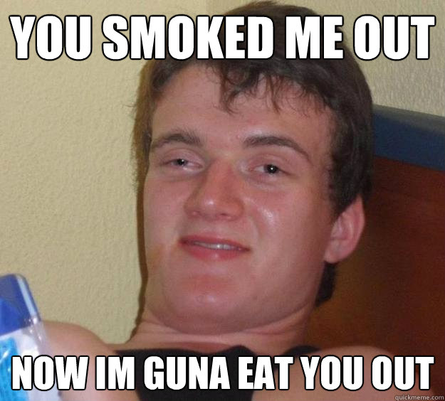 You smoked me out now im guna eat you out - You smoked me out now im guna eat you out  10 Guy