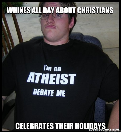 Whines all day about christians celebrates their holidays  Scumbag Atheist