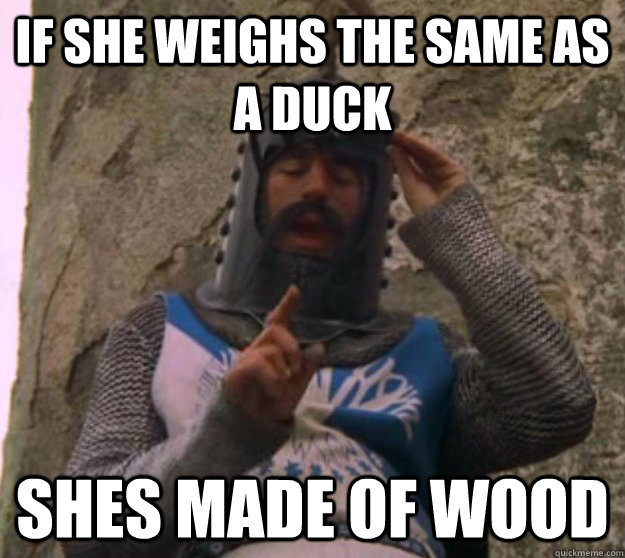 if she weighs the same as a duck shes made of wood