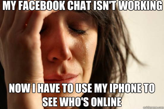 my facebook chat isn't working now i have to use my iphone to see who's online - my facebook chat isn't working now i have to use my iphone to see who's online  First World Problems