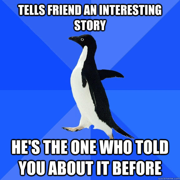 Tells friend an interesting story He's the one who told you about it before - Tells friend an interesting story He's the one who told you about it before  Socially Awkward Penguin