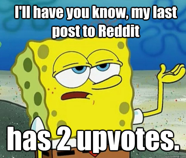 I'll have you know, my last post to Reddit has 2 upvotes.