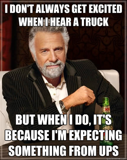 I don't always get excited when I hear a truck but when I do, it's because I'm expecting something from UPS - I don't always get excited when I hear a truck but when I do, it's because I'm expecting something from UPS  The Most Interesting Man In The World