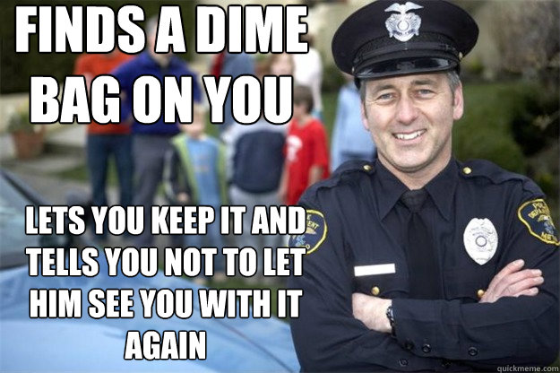 Finds a dime bag on you Lets you keep it and tells you not to let him see you with it again - Finds a dime bag on you Lets you keep it and tells you not to let him see you with it again  Good Guy Cop