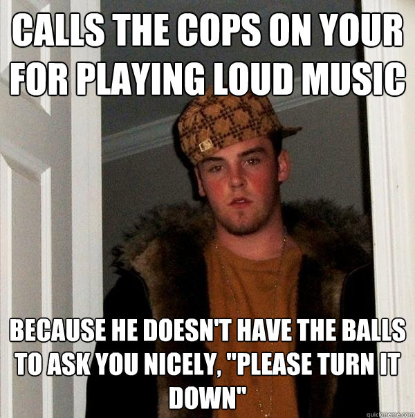 Calls the cops on your for playing loud music Because he doesn't have the balls to ask you nicely,