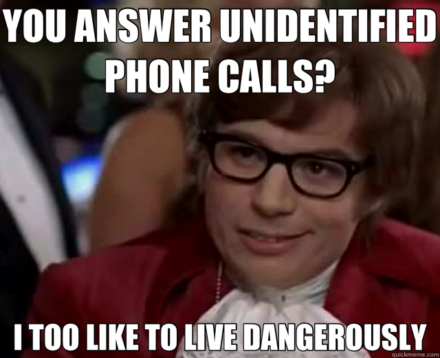 YOU ANSWER UNIDENTIFIED PHONE CALLS? I TOO LIKE TO LIVE DANGEROUSLY