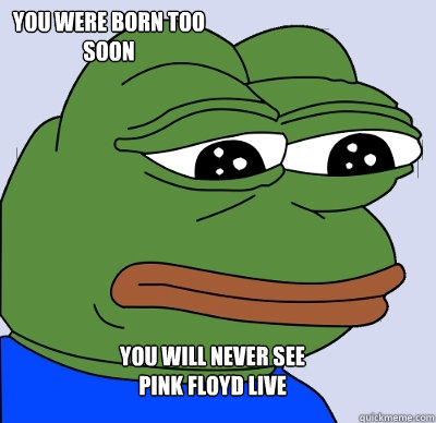 You will never see  Pink Floyd live You were born too soon