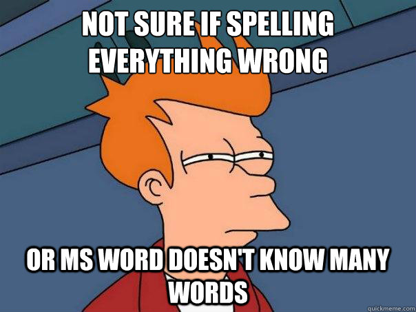 Not sure if spelling everything wrong or MS Word doesn't know many words - Not sure if spelling everything wrong or MS Word doesn't know many words  Futurama Fry