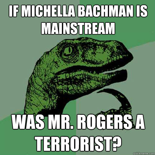 if michella bachman is mainstream was mr. rogers a terrorist? - if michella bachman is mainstream was mr. rogers a terrorist?  Philosoraptor