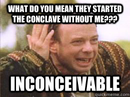 What do you mean they started the Conclave without me??? inconceivable