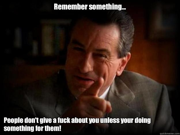 Remember something... People don't give a fuck about you unless your doing something for them!  Robert De Niro