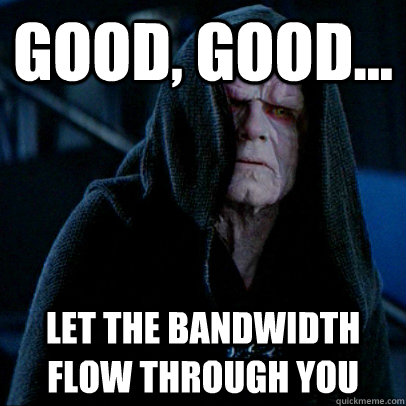 Good, good... let the bandwidth flow through you