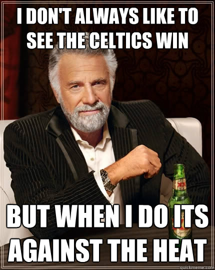 I don't always like to see the celtics win but when i do its against the heat - I don't always like to see the celtics win but when i do its against the heat  The Most Interesting Man In The World
