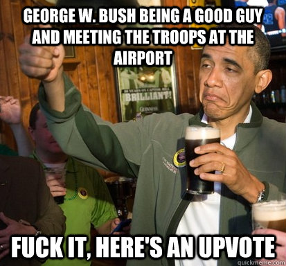 George W. Bush being a good guy and meeting the troops at the airport Fuck it, here's an upvote - George W. Bush being a good guy and meeting the troops at the airport Fuck it, here's an upvote  Upvote Obama