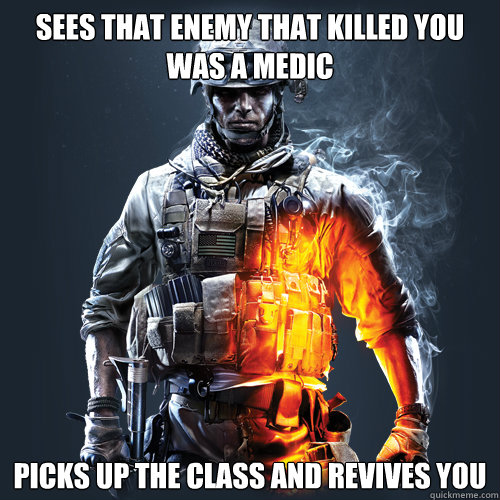 Sees that enemy that killed you was a Medic Picks up the class and revives you - Sees that enemy that killed you was a Medic Picks up the class and revives you  Good Guy Bf3