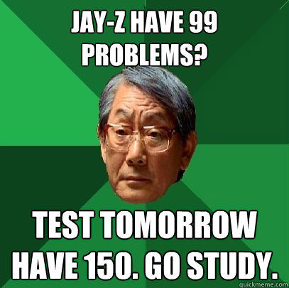 Jay-z have 99 problems? test tomorrow have 150. go study. - Jay-z have 99 problems? test tomorrow have 150. go study.  High Expectations Asian Father