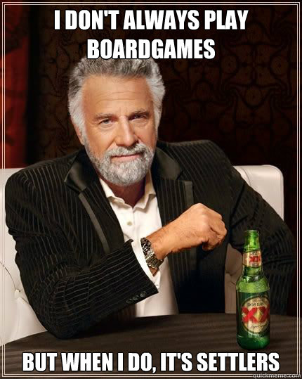 I don't always play boardgames but when i do, it's settlers - I don't always play boardgames but when i do, it's settlers  Most Interesting Man