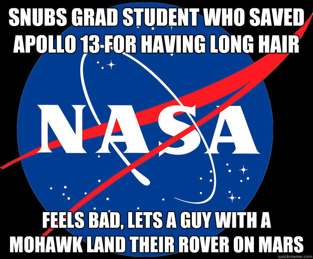 snubs grad student who saved Apollo 13 for having long hair Feels bad, lets a guy with a mohawk land their rover on mars - snubs grad student who saved Apollo 13 for having long hair Feels bad, lets a guy with a mohawk land their rover on mars  Misc