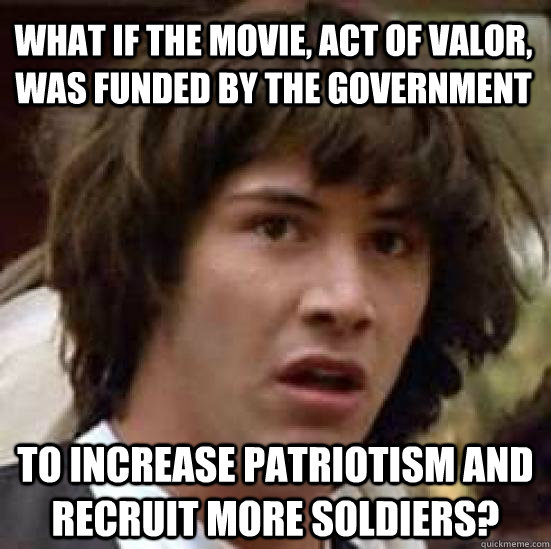 What if the movie, Act of Valor, was funded by the government to increase patriotism and recruit more soldiers? - What if the movie, Act of Valor, was funded by the government to increase patriotism and recruit more soldiers?  conspiracy keanu