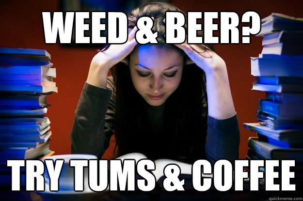 weed & beer? try tums & coffee - College Senior - quickmeme